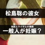 松島聡の彼女は一般人が妊娠?池田エライザの噂も暴露!