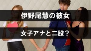 伊野尾慧の彼女は女子アナと二股した?まゆゆの噂も調査!