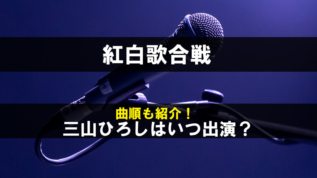 紅白歌合戦2019の三山ひろしの出演時間はいつ何時?